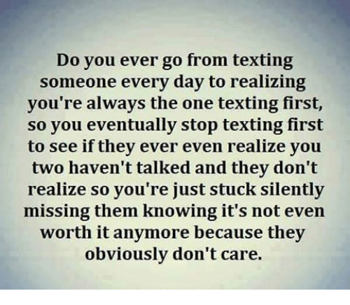 Text First: Do you ever go from texting  someone every day to realizing  you're always the one texting first,  so you eventually stop texting first  to see if they ever even realize you  two haven't talked and they don't  realize so you're just stuck silently  missing them knowing it's not even  worth it anymore because they  obviously don't care.