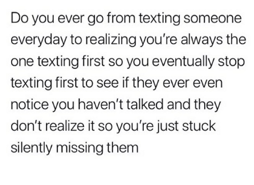 Texting, One, and Them: Do you ever go from texting someone  everyday to realizing you're always the  one texting first so you eventually stop  texting first to see if they ever even  notice you haven't talked and they  don't realize it so you're just stuck  silently missing them