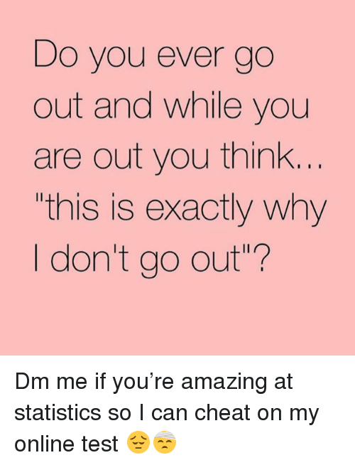 """Test, Girl Memes, and Amazing: Do you ever go  out and while you  are out you think.  this is exactly why  I don't go out""""? Dm me if you're amazing at statistics so I can cheat on my online test 😔🤕"""