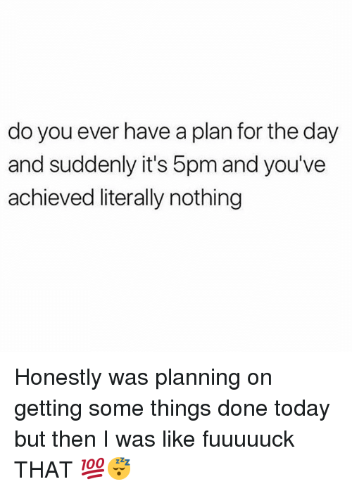 Memes, Today, and 🤖: do you ever have a plan for the day  and suddenly it's 5pm and you've  achieved literally nothing Honestly was planning on getting some things done today but then I was like fuuuuuck THAT 💯😴