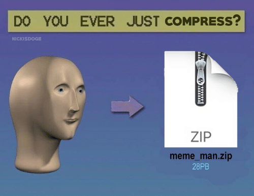 Do You Ever Just: DO YOU EVER JUST COMPRESS?  NICKISDOGE  ZIP  meme_man.zip  28PB