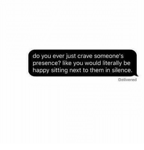 Crave Someone: do you ever just crave someone's  presence? like you would literally be  happy sitting next to them in silence.  Delivered