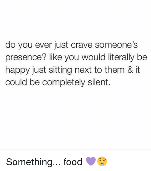Crave Someone: do you ever just crave someone's  presence? like you would literally be  happy just sitting next to them & it  could be completely silent. Something... food 💜🤤