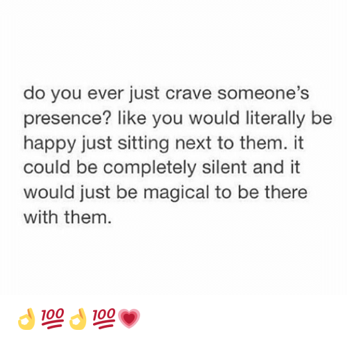 Crave Someone: do you ever just crave someone's  presence? like you would literally be  happy just sitting next to them. it  could be completely silent and it  would just be magical to be there  with them. 👌💯👌💯💗