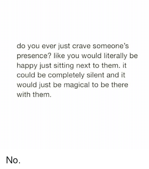 Cravings: do you ever just crave someone's  presence? like you would literally be  happy just sitting next to them. it  could be completely silent and it  would just be magical to be there  with them No.