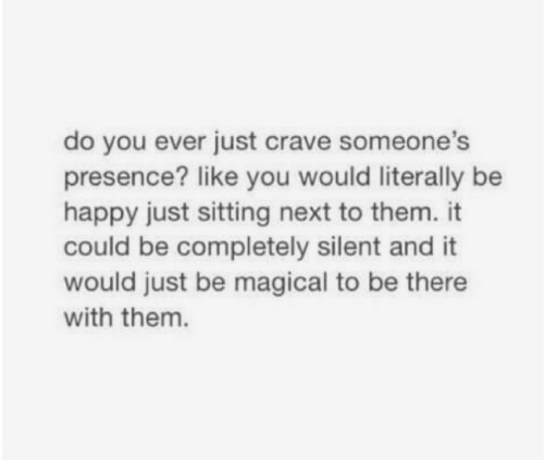 Crave: do you ever just crave someone's  presence? like you would literally be  happy just sitting next to them. it  could be completely silent and it  would just be magical to be there  with them.