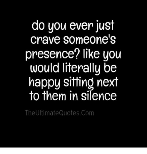 Memes, Silence, and Be Happy: do you ever just  crave someone's  presence? like you  would literally be  happy sitting next  to them in silence  The UltimateQuotes.Com