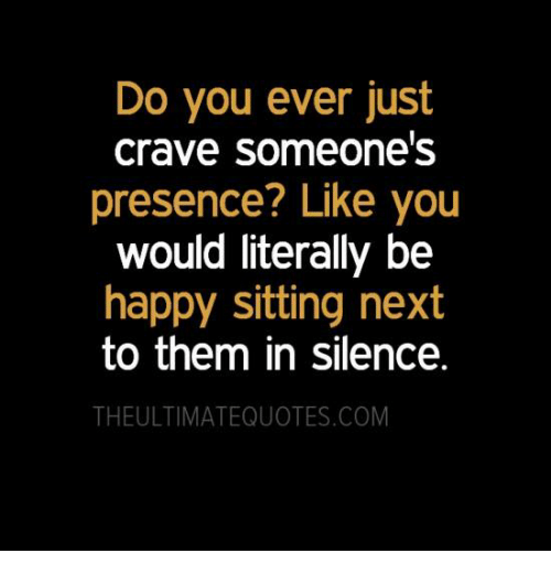 Crave Someone: Do you ever just  Crave Someone's  presence? Like you  would literally be  happy sitting next  to them in silence.  THEULTIMATEQUOTES.COM