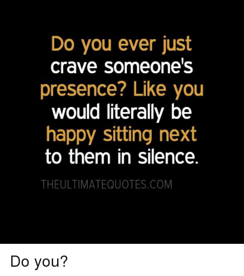 Crave Someone: Do you ever just  Crave Someone's  presence? Like you  would literally be  happy sitting next  to them in silence.  THEULTIMATEQUOTES.COM Do you?