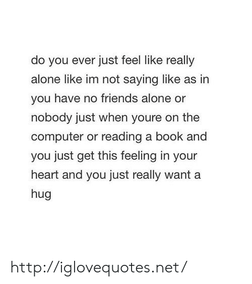 reading a book: do you ever just feel like really  alone like im not saying like as in  you have no friends alone or  nobody just when youre on the  computer or reading a book and  you just get this feeling in your  heart and you just really want a  hug http://iglovequotes.net/