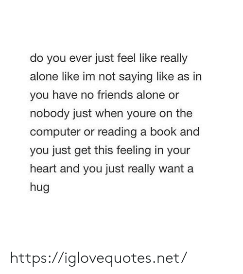 Do You Ever Just: do you ever just feel like really  alone like im not saying like as in  you have no friends alone or  nobody just when youre on the  computer or reading a book and  you just get this feeling in your  heart and you just really want a  hug https://iglovequotes.net/