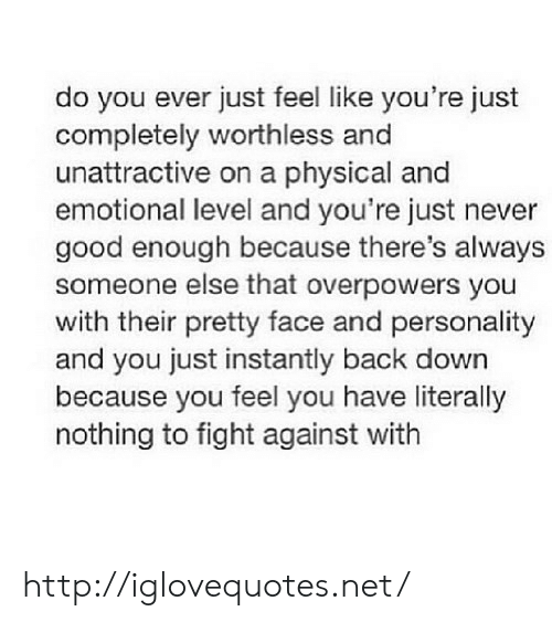Do You Ever Just: do you ever just feel like you're just  completely worthless and  unattractive on a physical and  emotional level and you're just never  good enough because there's always  someone else that overpowers you  with their pretty face and personality  and you just instantly back down  because you feel you have literally  nothing to fight against with http://iglovequotes.net/