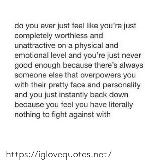 personality: do you ever just feel like you're just  completely worthless and  unattractive on a physical and  emotional level and you're just never  good enough because there's always  someone else that overpowers you  with their pretty face and personality  and you just instantly back down  because you feel you have literally  nothing to fight against with https://iglovequotes.net/