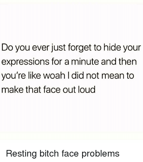 bitch face: Do you ever just forget to hide your  expressions for a minute and then  you're like woah l did not mean to  make that face out loud Resting bitch face problems
