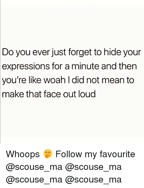 whoops: Do you ever just forget to hide your  expressions  for a minute and then  you're  like woah l did not mean to  that face out loud  make Whoops 🤭 Follow my favourite @scouse_ma @scouse_ma @scouse_ma @scouse_ma