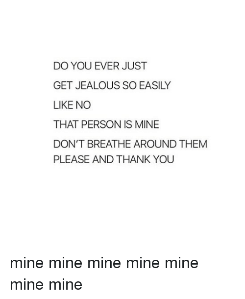 Jealous, Thank You, and Girl Memes: DO YOU EVER JUST  GET JEALOUS SO EASILY  LIKE NO  THAT PERSON IS MINE  DON'T BREATHE AROUND THEM  PLEASE AND THANK YOU mine mine mine mine mine mine mine