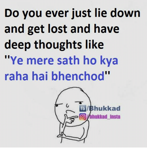 """Bhenchod: Do you ever just lie down  and get lost and have  deep thoughts like  """"Ye mere sath ho kya  raha hai bhenchod""""  fbVIBhukkad  COMhukkad insta"""