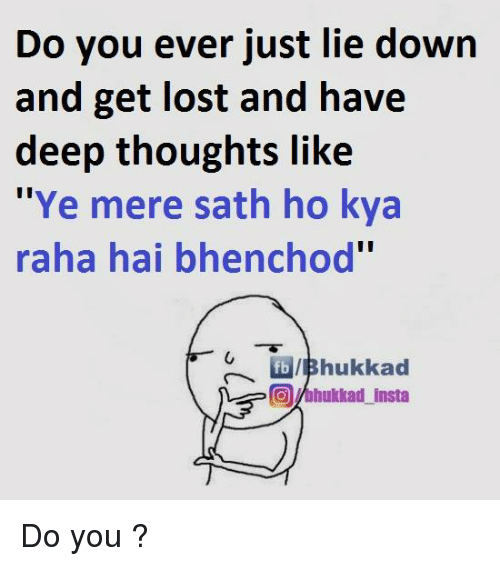 """Bhenchod: Do you ever just lie down  and get lost and have  deep thoughts like  """"Ye mere sath ho kya  raha hai bhenchod""""  fbVIBhukkad  COMhukkad insta Do you ?"""