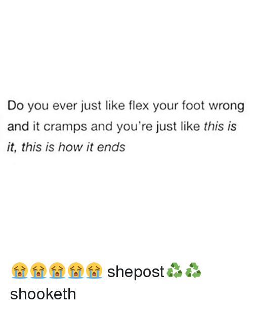 This Is How It Ends: Do you ever just like flex your foot wrong  and it cramps and you're just like this is  it, this is how it ends 😭😭😭😭😭 shepost♻♻ shooketh