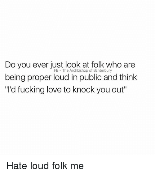 """Fucking, Love, and British: Do you ever just look at folk who are  being proper loud in public and think  """"Id fucking love to knock you out""""  FB The Archbishop of Banterbury Hate loud folk me"""