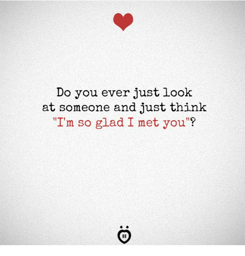 """Think, You, and Glad: Do you ever just look  at someone and just think  """"I'm so glad I met you""""?"""