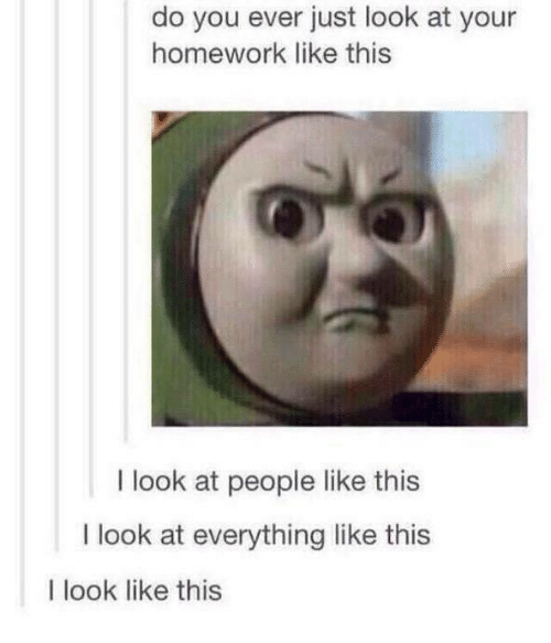Homework, Humans of Tumblr, and You: do you ever just look at your  homework like this  I look at people like this  I look at everything like this  I look like this