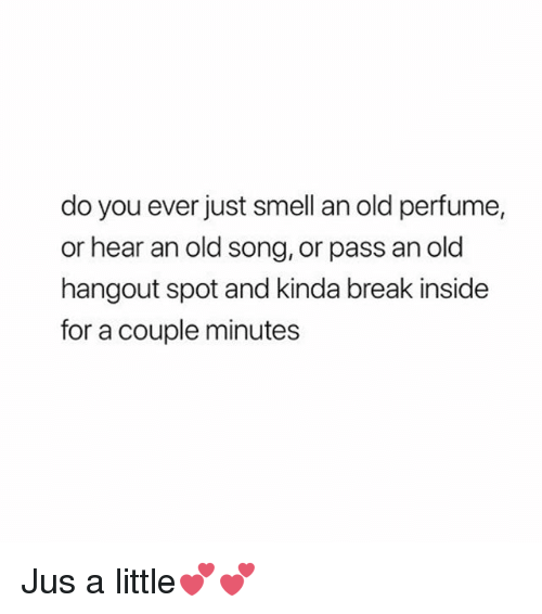 Memes, Smell, and Break: do you ever just smell an old perfume,  or hear an old song, or pass an old  hangout spot and kinda break inside  for a couple minutes Jus a little💕💕