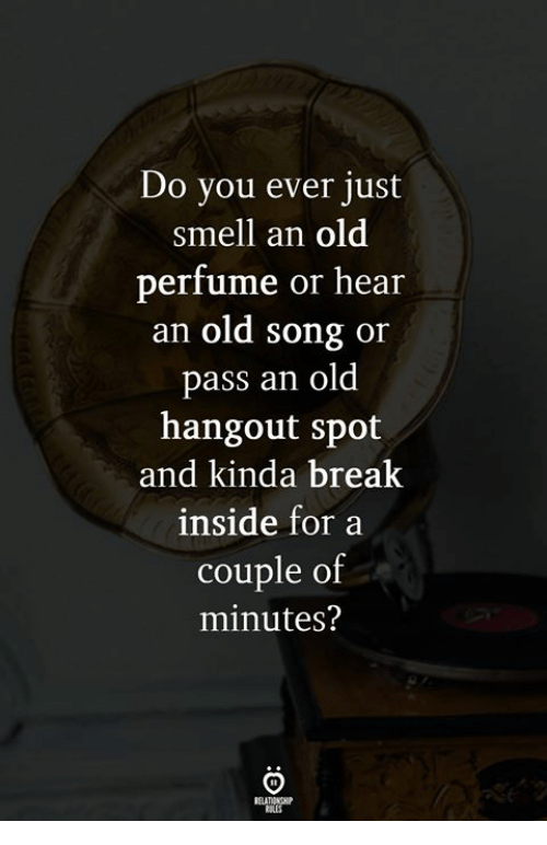 Smell, Break, and Old: Do you ever just  smell an old  perfume or hear  an old song or  pass an old  hangout spot  and kinda break  inside for a  couple of  minutes?