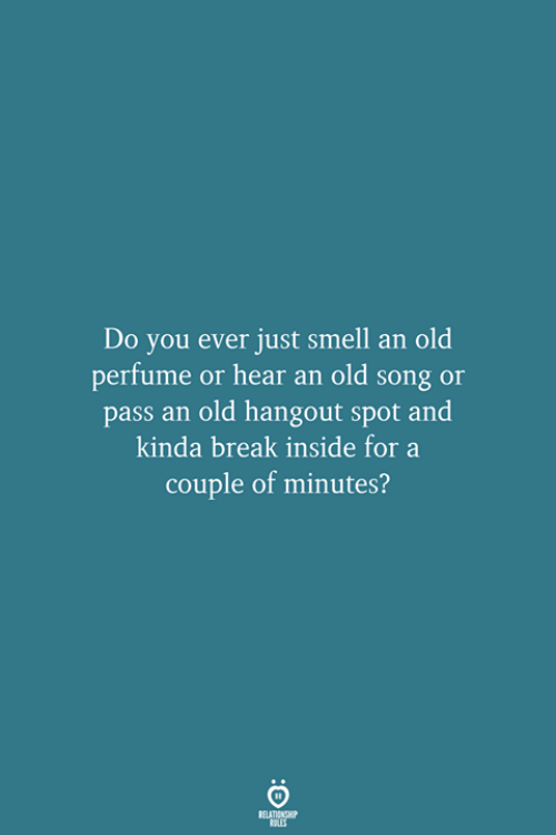Do You Ever Just: Do you ever just smell an old  perfume or hear an old song or  pass an old hangout spot and  kinda break inside for a  couple of minutes?  RELATIONSHIP  LES