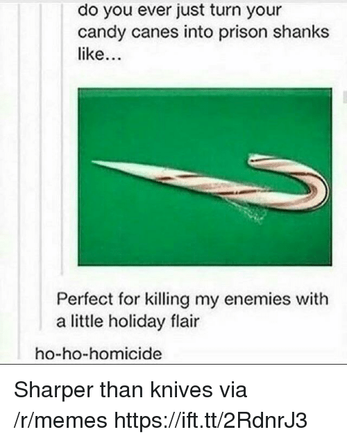 homicide: do you ever just turn your  candy canes into prison shanks  like  Perfect for killing my enemies with  a little holiday flair  ho-ho-homicide Sharper than knives via /r/memes https://ift.tt/2RdnrJ3