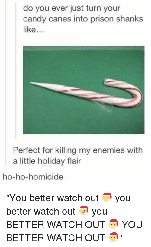 "homicide: do you ever just turn your  candy canes into prison shanks  like...  Perfect for killing my enemies with  a little holiday flair  ho-ho-homicide ""You better watch out 🎅 you better watch out 🎅 you BETTER WATCH OUT 🎅 YOU BETTER WATCH OUT 🎅"""