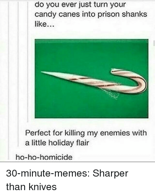 homicide: do you ever just turn your  candy canes into prison shanks  like  Perfect for killing my enemies with  a little holiday flair  ho-ho-homicide 30-minute-memes:  Sharper than knives