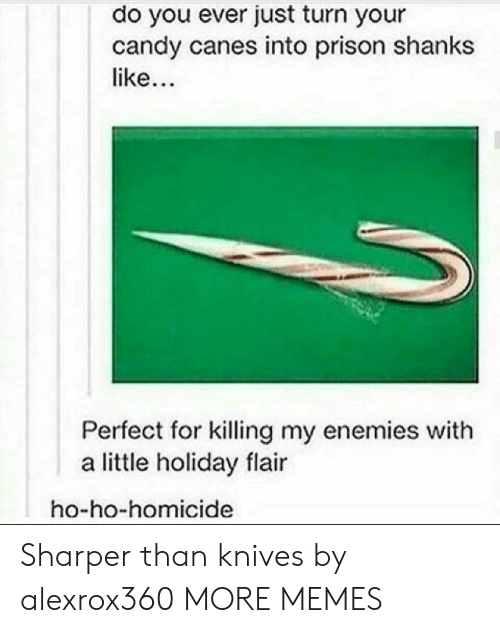homicide: do you ever just turn your  candy canes into prison shanks  like  Perfect for killing my enemies with  a little holiday flair  ho-ho-homicide Sharper than knives by alexrox360 MORE MEMES