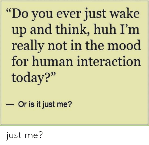 """or is it just me: """"Do you ever just wake  up and think, huh I'm  really not in the mood  for human interaction  today?""""  - Or is it just me? just me?"""