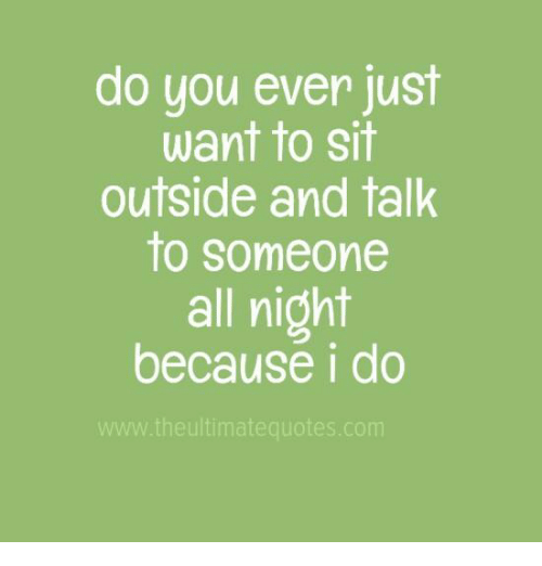 Do You Ever Just Want To Sit Outside And Talk To Someone All Night