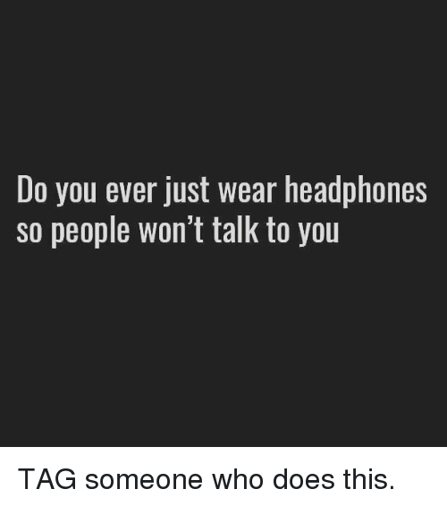 Headphones, Tag Someone, and Who: Do you ever just wear headphones  SO people Won't talk to you TAG someone who does this.