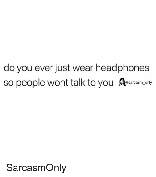 Funny, Memes, and Headphones: do you ever just wear headphones  so people wont talk to you  sarcasm only SarcasmOnly