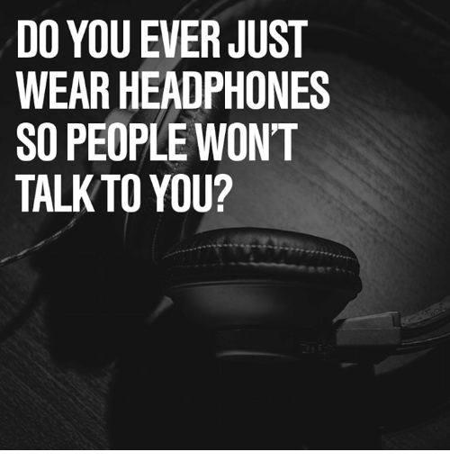 Headphones: DO YOU EVER JUST  WEAR HEADPHONES  SO PEOPLE WON'T  TALK TO YOU?