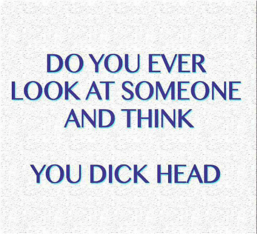 You Dick: DO YOU EVER  LOOK AT SOMEONE  AND THINK  YOU DICK HEAD