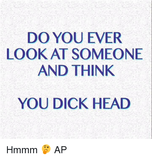 You Dick: DO YOU EVER  LOOK AT SOMEONE  AND THINK  YOU DICK HEAD Hmmm 🤔  AP