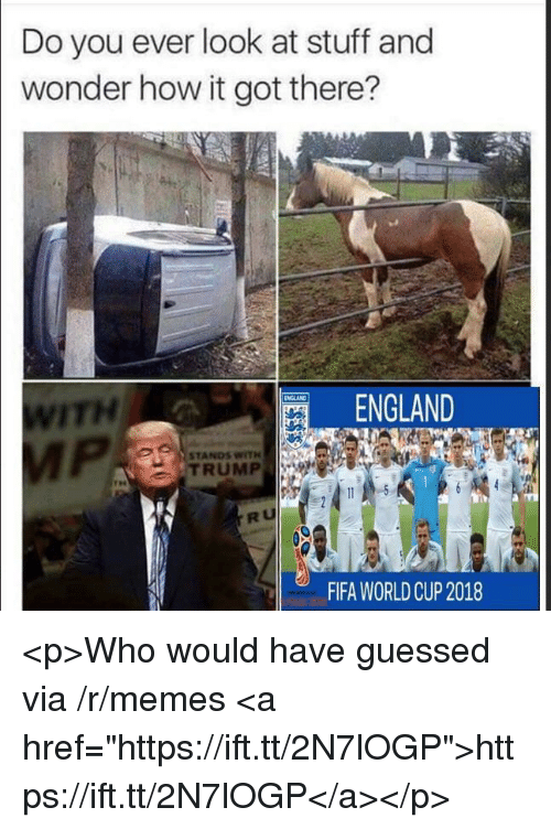 """Worldcup: Do you ever look at stuff and  wonder how it got there?  ITH  ENGLAND  STANDS WITH  TRUMP  RU  FIFA WORLDCUP 2018 <p>Who would have guessed via /r/memes <a href=""""https://ift.tt/2N7lOGP"""">https://ift.tt/2N7lOGP</a></p>"""