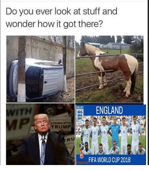 Worldcup: Do you ever look at stuff and  wonder how it got there?  ITH  ENGLAND  STANDS WITH  TRUMP  RU  FIFA WORLDCUP 2018