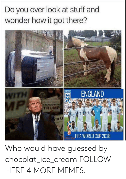 Worldcup: Do you ever look at stuff and  wonder how it got there?  ITH  ENGLAND  STANDS WITH  TRUMP  RU  FIFA WORLDCUP 2018 Who would have guessed by chocolat_ice_cream FOLLOW HERE 4 MORE MEMES.
