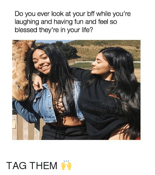 So Blessed: Do you ever look at your bff while you're  laughing and having fun and feel so  blessed they're in your life?  @basicbitclh TAG THEM 🙌