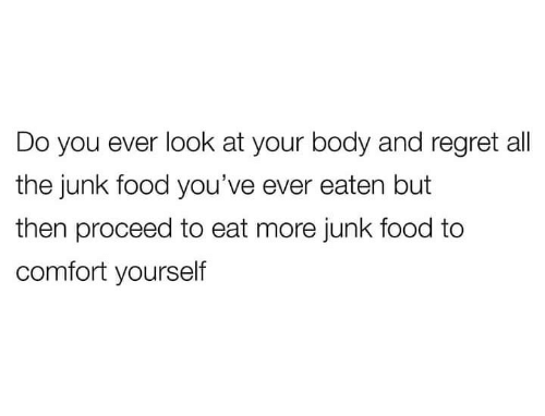 junk food: Do you ever look at your body and regret all  the junk food you've ever eaten but  then proceed to eat more junk food to  comfort yourself