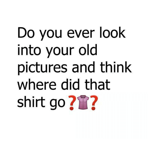 Memes, Pictures, and Old: Do you ever look  into your old  pictures and think  Where did that  shirt go