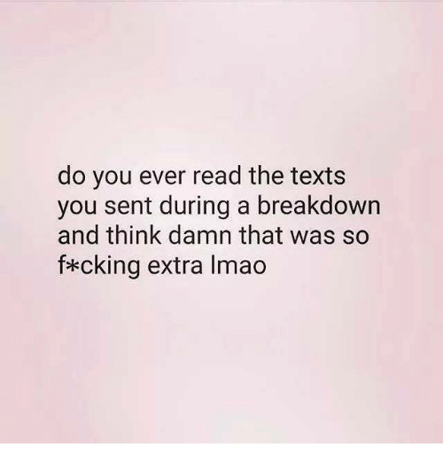 Lmao, Texts, and Think: do you ever read the texts  you sent during a breakdown  and think damn that was so  f*cking extra lmao