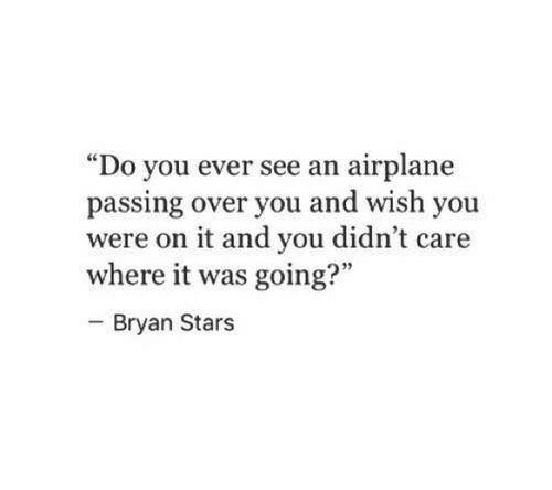 """Airplane: """"Do you ever see an airplane  passing over you and wish you  were on it and you didn't care  where it was going?""""  - Bryan Stars  95"""