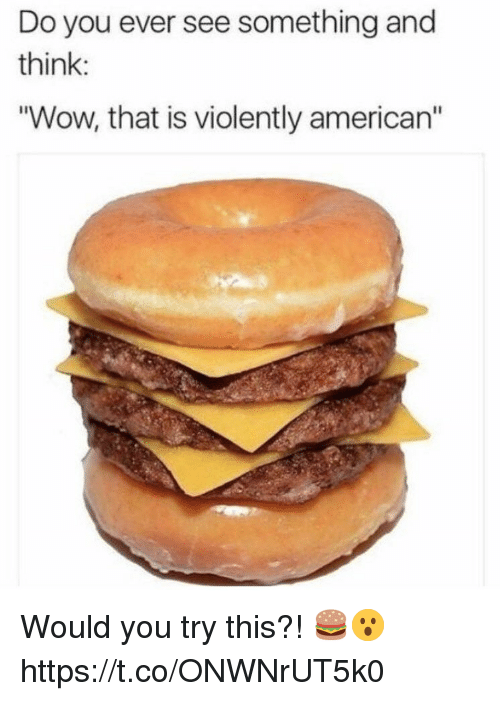 "Wow, American, and Think: Do you ever see something and  think:  ""Wow, that is violently american"" Would you try this?! 🍔😮 https://t.co/ONWNrUT5k0"