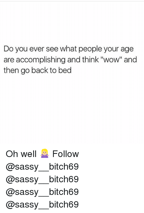 "Memes, Wow, and Sassy: Do you ever see what people your age  are accomplishing and think ""wow"" and  then go back to bed Oh well 🤷🏼‍♀️ Follow @sassy__bitch69 @sassy__bitch69 @sassy__bitch69 @sassy__bitch69"